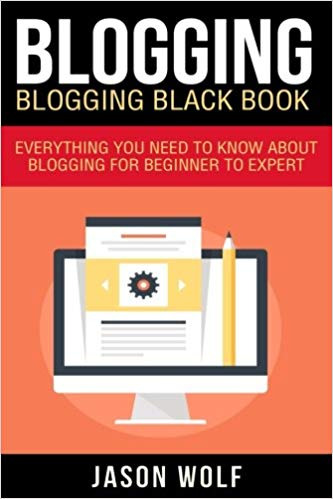 Blogging: Blogging Black book Everything You Need To Know About Blogging From Beginner To Expert